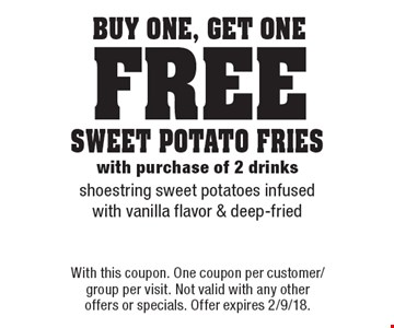 Buy One, Get One Free - sweet potato fries with purchase of 2 drinks - shoestring sweet potatoes infused with vanilla flavor & deep-fried. With this coupon. One coupon per customer/group per visit. Not valid with any other offers or specials. Offer expires 2/9/18.