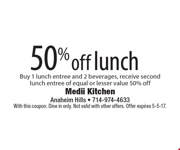50% off lunch Buy 1 lunch entree and 2 beverages, receive second lunch entree of equal or lesser value 50% off. With this coupon. Dine in only. Not valid with other offers. Offer expires 5-5-17.