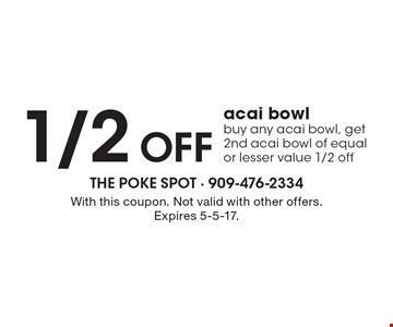 1/2 Off acai bowl. Buy any acai bowl, get 2nd acai bowl of equal or lesser value 1/2 off. With this coupon. Not valid with other offers. Expires 5-5-17.