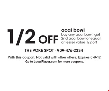 1/2Off acai bowlbuy any acai bowl, get 2nd acai bowl of equal or lesser value 1/2 off. With this coupon. Not valid with other offers. Expires 6-9-17. Go to LocalFlavor.com for more coupons.