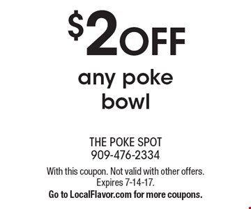 $ 2 OFF any poke bowl. With this coupon. Not valid with other offers. Expires 7-14-17. Go to LocalFlavor.com for more coupons.