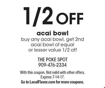 1/2 Off acai bowl buy any acai bowl, get 2nd acai bowl of equal or lesser value 1/2 off. With this coupon. Not valid with other offers. Expires 