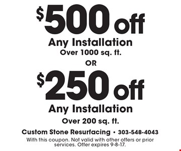 $500 off Any Installation Over 1000 sq. ft. OR $250 off Any Installation Over 200 sq. ft. With this coupon. Not valid with other offers or prior services. Offer expires 9-8-17.