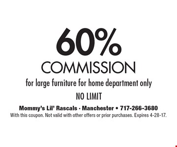 60% commission for large furniture for home department only no limit. With this coupon. Not valid with other offers or prior purchases. Expires 4-28-17.