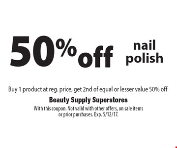 50%off nail polish Buy 1 product at reg. price, get 2nd of equal or lesser value 50% off. With this coupon. Not valid with other offers, on sale itemsor prior purchases. Exp. 5/12/17.