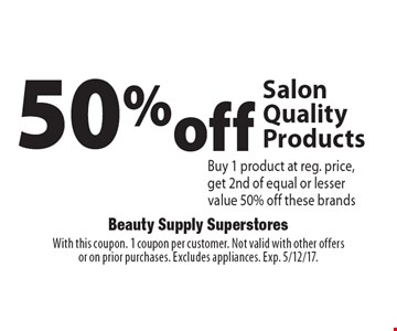 50%off Salon Quality Products Buy 1 product at reg. price, get 2nd of equal or lesser value 50% off these brands. With this coupon. 1 coupon per customer. Not valid with other offers or on prior purchases. Excludes appliances. Exp. 5/12/17.