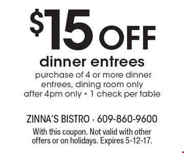 $15 off dinner entrees. Purchase of 4 or more dinner entrees, dining room only. After 4pm only. 1 check per table. With this coupon. Not valid with other offers or on holidays. Expires 5-12-17.