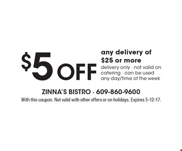 $5 Off any delivery of $25 or more. Delivery only. Not valid on catering. Can be used any day/time of the week. With this coupon. Not valid with other offers or on holidays. Expires 5-12-17.