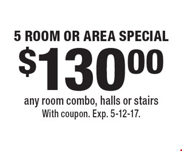 $130.00 5 ROOM OR AREA SPECIAL any room combo, halls or stairs. With coupon. Exp. 5-12-17.