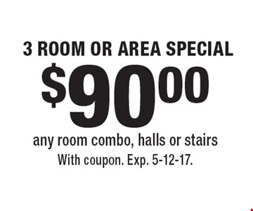 $90.00 3 ROOM OR AREA SPECIAL any room combo, halls or stairs. With coupon. Exp. 5-12-17.