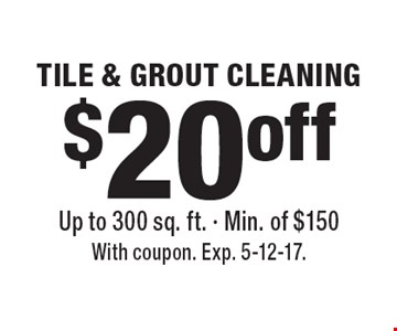 $20 off TILE & GROUT CLEANING Up to 300 sq. ft. - Min. of $150. With coupon. Exp. 5-12-17.