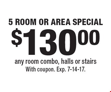 $130.00 5 ROOM OR AREA SPECIAL any room combo, halls or stairs. With coupon. Exp. 7-14-17.