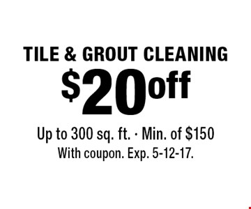 TILE & GROUT CLEANING $20 off Up to 300 sq. ft. - Min. of $150. With coupon. Exp. 5-12-17.