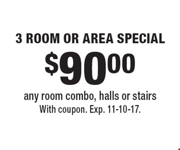 $90.00 3 ROOM OR AREA SPECIAL any room combo, halls or stairs. With coupon. Exp. 11-10-17.