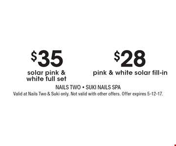$35 solar pink & white full set OR $28 pink & white solar fill-in. Valid at Nails Two & Suki only. Not valid with other offers. Offer expires 5-12-17.