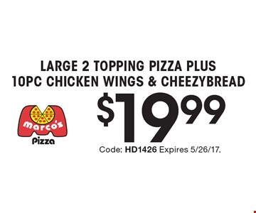 $19.99 Large 2 Topping Pizza Plus 10 Pc Chicken Wings & Cheezybread. Code: HD1426 Expires 5/26/17.