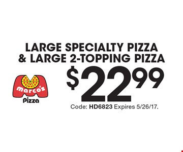 $22.99 Large Specialty Pizza & Large 2-Topping Pizza. Code: HD6823 Expires 5/26/17.