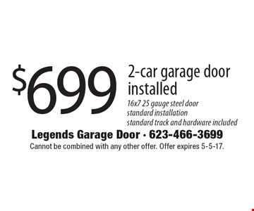 $699 2-car garage door installed. 16x7 25 gauge steel door. Standard installation. Standard track and hardware included. Cannot be combined with any other offer. Offer expires 5-5-17.