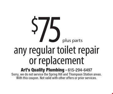 $75 plus parts any regular toilet repair or replacement. Sorry, we do not service the Spring Hill and Thompson Station areas. With this coupon. Not valid with other offers or prior services.