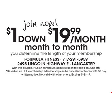 join now! $1 down $19.99 /month to month. You determine the length of your membership. With this coupon. Plus an annual $16 administration fee billed on June 5th.*Based on an EFT membership. Membership can be cancelled or frozen with 30 day written notice. Not valid with other offers. Expires 5-31-17.