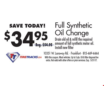$34.95 Full Synthetic Oil Change. Drain old oil & refill the required amount of full synthetic motor oil. Install new filter. Reg. $54.95. With this coupon. Most vehicles. Up to 5 qts. Oil & filter disposal fee extra. Not valid with other offers or prior services. Exp. 5/31/17.