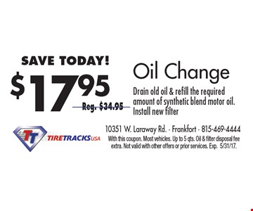 $17.95 Oil Change Drain old oil & refill the required amount of synthetic blend motor oil. Install new filter Reg. $34.95. With this coupon. Most vehicles. Up to 5 qts. Oil & filter disposal fee extra. Not valid with other offers or prior services. Exp.5/31/17.