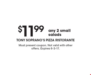 $11.99 any 2 small salads. Must present coupon. Not valid with other offers. Expires 6-3-17.