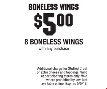 Boneless Wings. $5.00 - 8 boneless wings with any purchase. Additional charge for Stuffed Crust or extra cheese and toppings. Valid at participating stores only. Void where prohibited by law. Not available online. Expires 5/5/17.