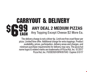 Carryout & Delivery. $6.99 any deal 2 medium pizzas. Any topping except cheese $2 more ea. The delivery charge is not a driver tip. Limit one free crust flavor per pizza. Limited time offer. Additional charge for extra toppings. Product availability, prices, participation, delivery areas and charges, and minimum purchase requirements for delivery may vary. The pizza hut name logos & related marks are trademarks of Pizza Hut, Inc.  2017 Pizza Hut, Inc. FUCB2924 BPA187042- Expires 5/5/17