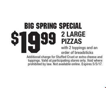 Big Spring Special. $19.99 - 2 large pizzas with 2 toppings and an order of breadsticks. Additional charge for Stuffed Crust or extra cheese and toppings. Valid at participating stores only. Void where prohibited by law. Not available online. Expires 5/5/17.
