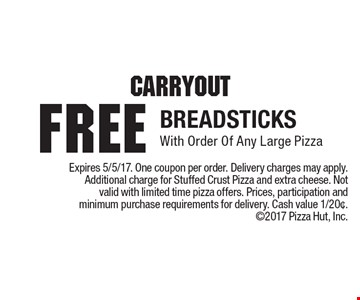 Carryout. Free breadsticks with order of any large pizza. Expires 5/5/17. One coupon per order. Delivery charges may apply. Additional charge for Stuffed Crust Pizza and extra cheese. Not valid with limited time pizza offers. Prices, participation and minimum purchase requirements for delivery. Cash value 1/20¢. 2017 Pizza Hut, Inc.