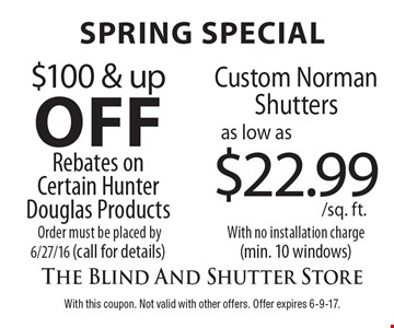 Spring Special. $100 & Up Off Rebates On Certain Hunter Douglas Products. Order must be placed by 6/27/16 (call for details). Custom Norman Shutters As Low As $22.99/Sq. Ft. With no installation charge (min. 10 windows). With this coupon. Not valid with other offers. Offer expires 6-9-17.
