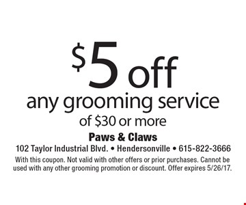 $5 off any grooming service of $30 or more . With this coupon. Not valid with other offers or prior purchases. Cannot be used with any other grooming promotion or discount. Offer expires 5/26/17.