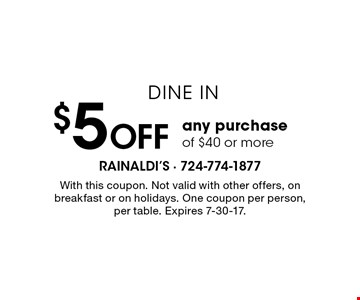 Dine in. $5 OFF any purchase of $40 or more. With this coupon. Not valid with other offers, on breakfast or on holidays. One coupon per person, per table. Expires 7-30-17.