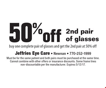 50%off 2nd pair of glasses buy one complete pair of glasses and get the 2nd pair at 50% off. Must be for the same patient and both pairs must be purchased at the same time. Cannot combine with other offers or insurance discounts. Some frame lines non-discountable per the manufacturer. Expires 5/12/17.