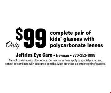 $99 complete pair of kids' glasses with polycarbonate lenses. Cannot combine with other offers. Certain frame lines apply to special pricing and cannot be combined with insurance benefits. Must purchase a complete pair of glasses.