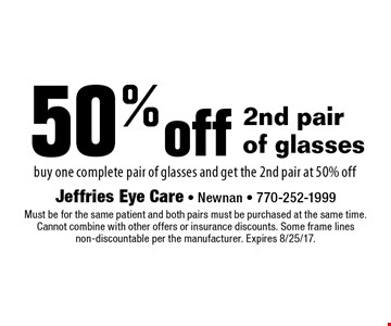 50% off 2nd pair of glasses. Buy one complete pair of glasses and get the 2nd pair at 50% off. Must be for the same patient and both pairs must be purchased at the same time. Cannot combine with other offers or insurance discounts. Some frame lines non-discountable per the manufacturer. Expires 8/25/17.