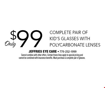 Only $99 complete pair of kid's glasses with polycarbonate lenses. Cannot combine with other offers. Certain frame lines apply to special pricing and cannot be combined with insurance benefits. Must purchase a complete pair of glasses.