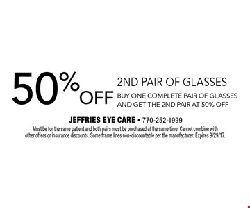 50% off 2nd pair of glasses. Buy one complete pair of glasses and get the 2nd pair at 50% off. Must be for the same patient and both pairs must be purchased at the same time. Cannot combine with other offers or insurance discounts. Some frame lines non-discountable per the manufacturer. Expires 9/29/17.