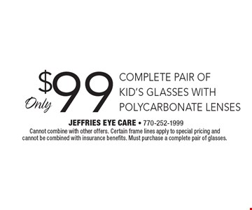 $99 COMPLETE PAIR OF KID'S GLASSES WITH POLYCARBONATE LENSES. Cannot combine with other offers. Certain frame lines apply to special pricing and cannot be combined with insurance benefits. Must purchase a complete pair of glasses.