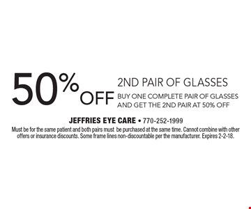 50% OFF 2ND PAIR OF GLASSES BUY ONE COMPLETE PAIR OF GLASSES AND GET THE 2ND PAIR AT 50% OFF. Must be for the same patient and both pairs mustbe purchased at the same time. Cannot combine with other offers or insurance discounts. Some frame lines non-discountable per the manufacturer. Expires 2-2-18.