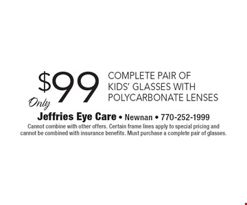Only $99 complete pair of kids' glasses with polycarbonate lenses. Cannot combine with other offers. Certain frame lines apply to special pricing and cannot be combined with insurance benefits. Must purchase a complete pair of glasses.