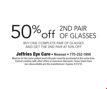 50% off 2nd pair of glasses. Buy one complete pair of glasses and get the 2nd pair at 50% off. Must be for the same patient and both pairs must be purchased at the same time. Cannot combine with other offers or insurance discounts. Some frame lines non-discountable per the manufacturer. Expires 4/13/18.