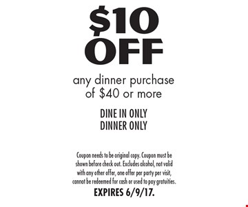 $10 Off any dinner purchase of $40 or more DINE IN ONLY. DINNER ONLY. Coupon needs to be original copy. Coupon must be shown before check out. Excludes alcohol, not valid with any other offer, one offer per party per visit, cannot be redeemed for cash or used to pay gratuities. EXPIRES 6/9/17.