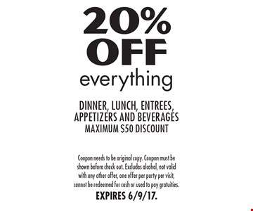 20% Off everything dinner, lunch, entrees, appetizers and beverages, maximum $50 discount. Coupon needs to be original copy. Coupon must be shown before check out. Excludes alcohol, not valid with any other offer, one offer per party per visit, cannot be redeemed for cash or used to pay gratuities. EXPIRES 6/9/17.