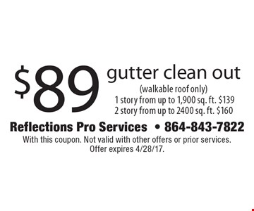 $89 gutter clean out (walkable roof only). 1 story from up to 1,900 sq. ft. $139 2 story from up to 2400 sq. ft. $160. With this coupon. Not valid with other offers or prior services. Offer expires 4/28/17.