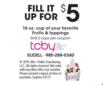 FILL IT UP FOR $5 16 oz. cup of your favorite FroYo & toppings. Limit 2 cups per coupon. 2015 Mrs. Fields Franchising, LLC. All rights reserved. Not valid with any other offer or promotion. Please present coupon at time of purchase. Expires 5/5/17.