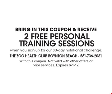 2 Free PERSONAL TRAINING SESSIONS BRING IN THIS COUPON & RECEIVE when you sign up for our 30-day nutritional challenge. With this coupon. Not valid with other offers or prior services. Expires 6-1-17.
