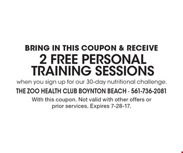 BRING IN THIS COUPON & RECEIVE 2 Free PERSONAL TRAINING SESSIONS when you sign up for our 30-day nutritional challenge. With this coupon. Not valid with other offers or prior services. Expires 7-28-17.
