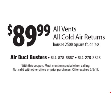 $89.99 All Vents All Cold Air Returns. Houses 2500 square ft. or less. With this coupon. Must mention special when calling. Not valid with other offers or prior purchases. Offer expires 5/5/17.